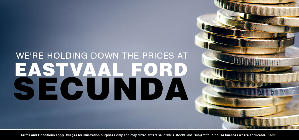 WE'RE HOLDING DOWN THE PRICES AT EASTVAAL FORD SECUNDA