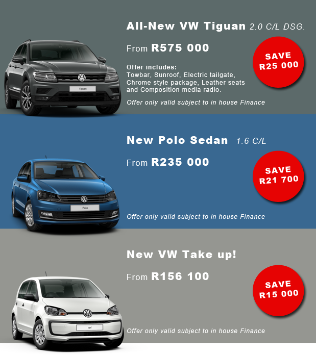 1) All-New VW Tiguan 2.0 C/L DSG. From R575 000 SAVE R25 000 Offer includes: Towbar, Sunroof, Electric tailgate, Chrome style package, Leather seats and Composition media radio. Offer only valid subject to in house Finance 2) New Polo Sedan 1.6 C/L From R235000 SAVE R21700 Offer only valid subject to in house Finance 3) New VW Take up! From R156100 SAVE R15000 Offer only valid subject to in house Finance