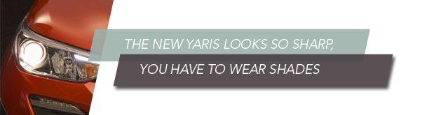 The New Yaris looks so sharp, you have to wear shades