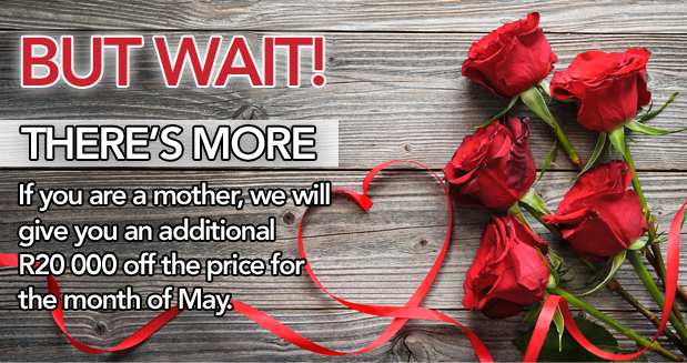 But wait! There's more. If you are a mother, we will give you an additional R20 000 off the price for the month of May.