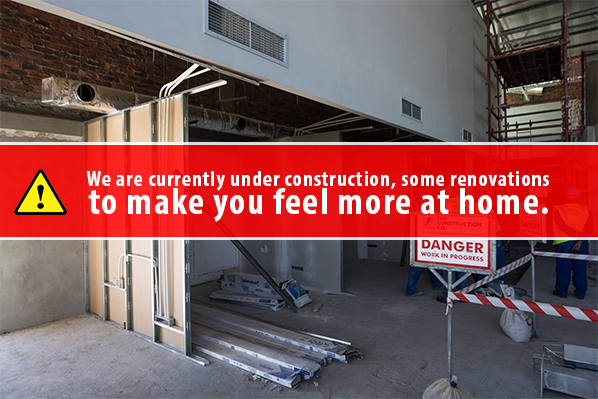 We are currently under construction, some renovations to make you feel more at home.