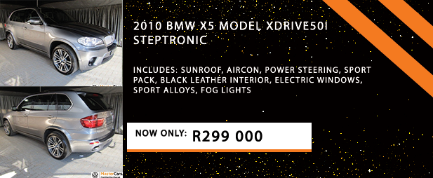 2010 BMW X5 Model xDRIVE50i STEPTRONIC  Includes: Sunroof, Aircon, Power steering, Sport pack, Black leather interior, Electric windows, Sport alloys, Fog lights  Now Only: R299 000